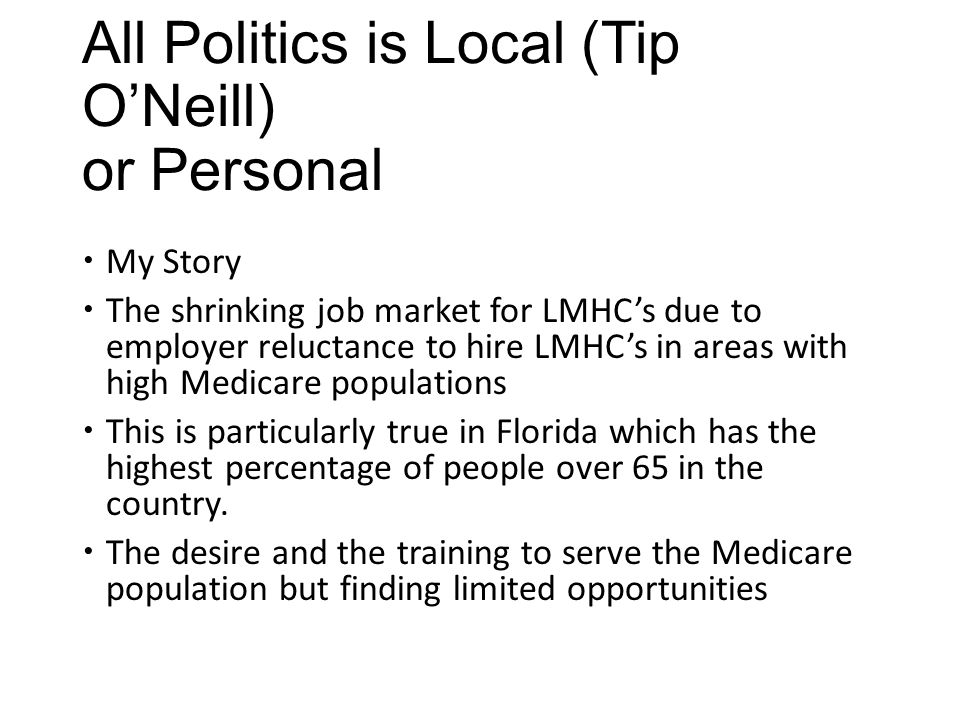 All Politics is Local (Tip O'Neill) or Personal  My Story  The shrinking job market for LMHC's due to employer reluctance to hire LMHC's in areas wi
