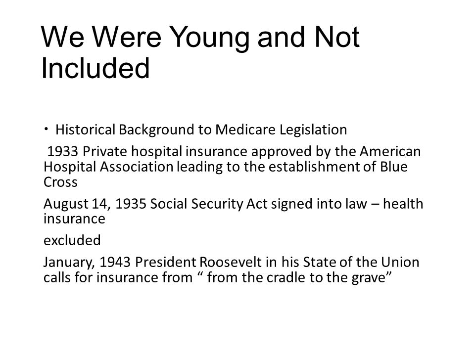 We Were Young and Not Included  Historical Background to Medicare Legislation 1933 Private hospital insurance approved by the American Hospital Assoc