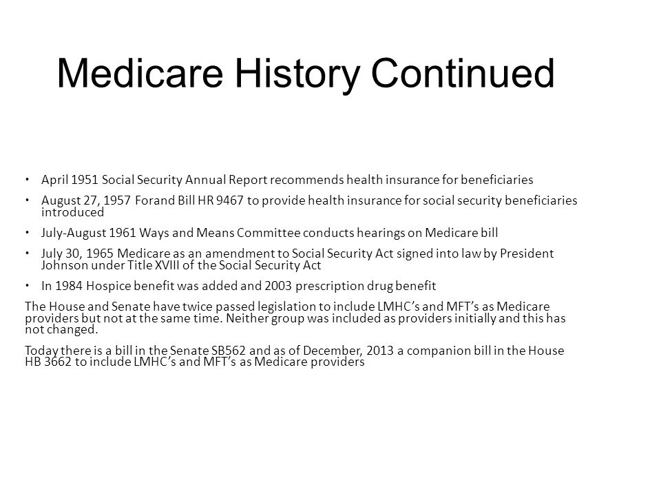 Medicare History Continued  April 1951 Social Security Annual Report recommends health insurance for beneficiaries  August 27, 1957 Forand Bill HR 9