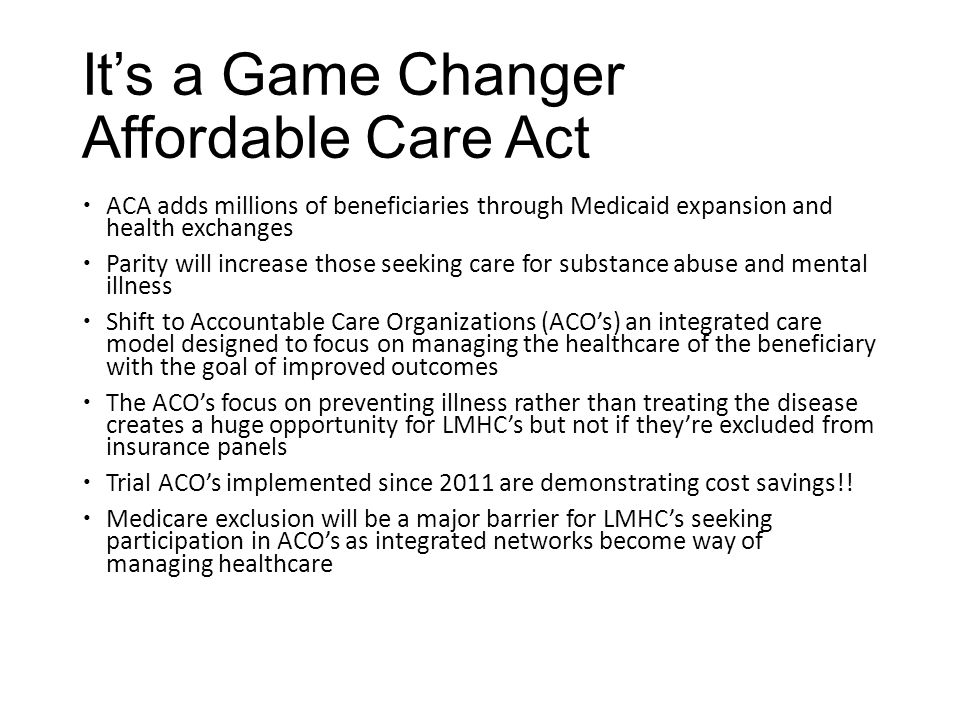 It's a Game Changer Affordable Care Act  ACA adds millions of beneficiaries through Medicaid expansion and health exchanges  Parity will increase th