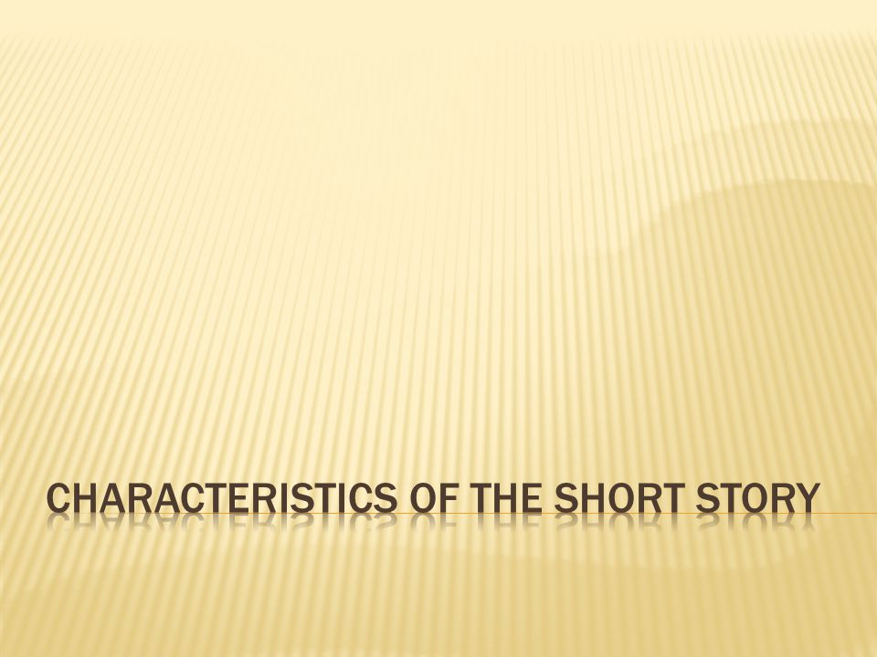  Short (duh): can be read in one sitting  Concise: information offered is relevant to the story being told (novels can diverge, short stories should not)  Single Impression: usually built around one character, place, idea, or action