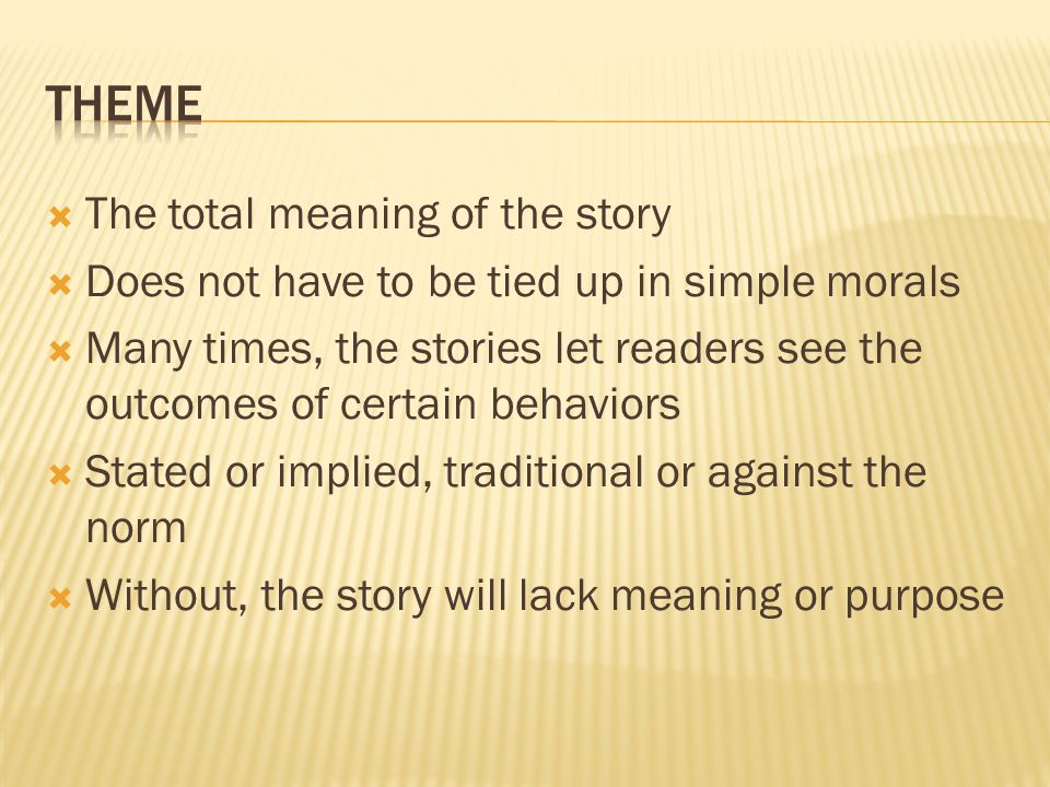  The total meaning of the story  Does not have to be tied up in simple morals  Many times, the stories let readers see the outcomes of certain behaviors  Stated or implied, traditional or against the norm  Without, the story will lack meaning or purpose