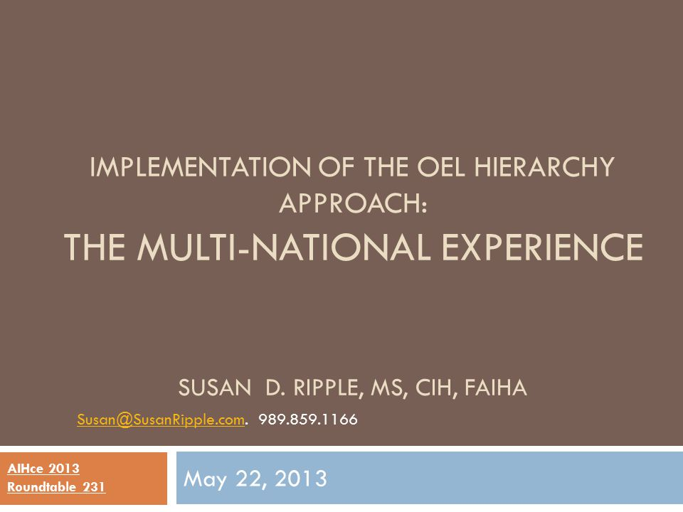 IMPLEMENTATION OF THE OEL HIERARCHY APPROACH: THE MULTI-NATIONAL EXPERIENCE SUSAN D. RIPPLE, MS, CIH, FAIHA May 22, 2013 Susan@SusanRipple.comSusan@Su
