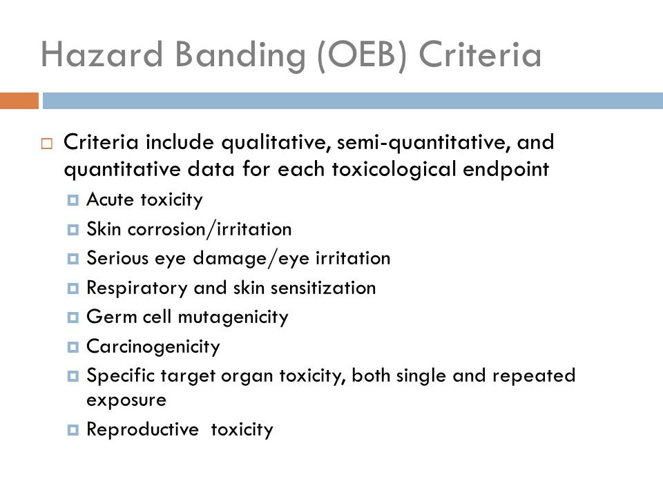 Hazard Banding (OEB) Criteria  Criteria include qualitative, semi-quantitative, and quantitative data for each toxicological endpoint  Acute toxicity  Skin corrosion/irritation  Serious eye damage/eye irritation  Respiratory and skin sensitization  Germ cell mutagenicity  Carcinogenicity  Specific target organ toxicity, both single and repeated exposure  Reproductive toxicity