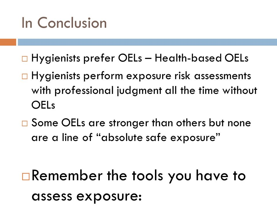 In Conclusion  Hygienists prefer OELs – Health-based OELs  Hygienists perform exposure risk assessments with professional judgment all the time without OELs  Some OELs are stronger than others but none are a line of absolute safe exposure  Remember the tools you have to assess exposure: