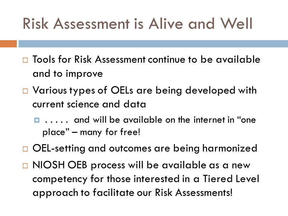 Risk Assessment is Alive and Well  Tools for Risk Assessment continue to be available and to improve  Various types of OELs are being developed with current science and data .....