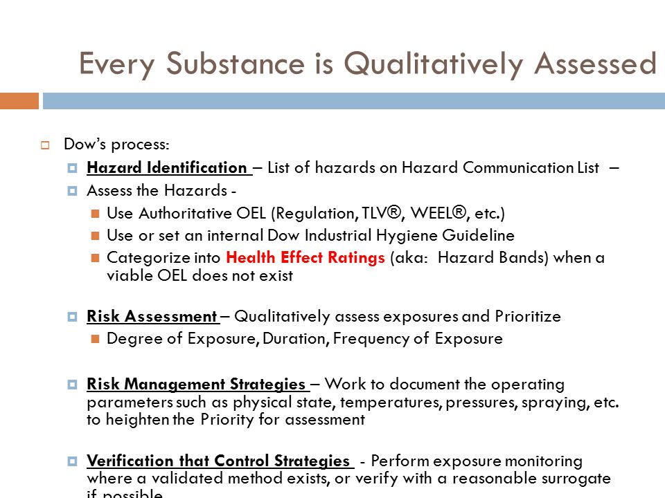  Dow's process:  Hazard Identification – List of hazards on Hazard Communication List –  Assess the Hazards - Use Authoritative OEL (Regulation, TLV®, WEEL®, etc.) Use or set an internal Dow Industrial Hygiene Guideline Categorize into Health Effect Ratings (aka: Hazard Bands) when a viable OEL does not exist  Risk Assessment – Qualitatively assess exposures and Prioritize Degree of Exposure, Duration, Frequency of Exposure  Risk Management Strategies – Work to document the operating parameters such as physical state, temperatures, pressures, spraying, etc.