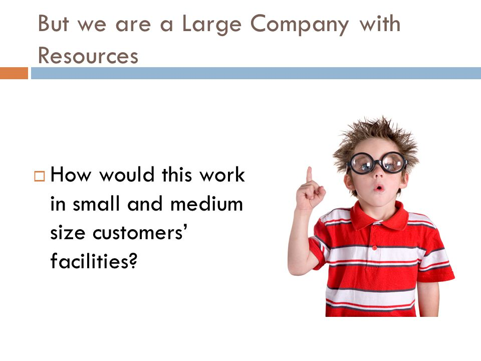 But we are a Large Company with Resources  How would this work in small and medium size customers' facilities