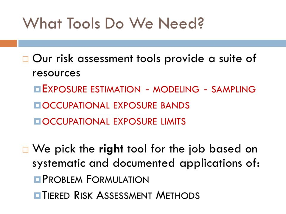 What Tools Do We Need?  Our risk assessment tools provide a suite of resources  E XPOSURE ESTIMATION - MODELING - SAMPLING  OCCUPATIONAL EXPOSURE B