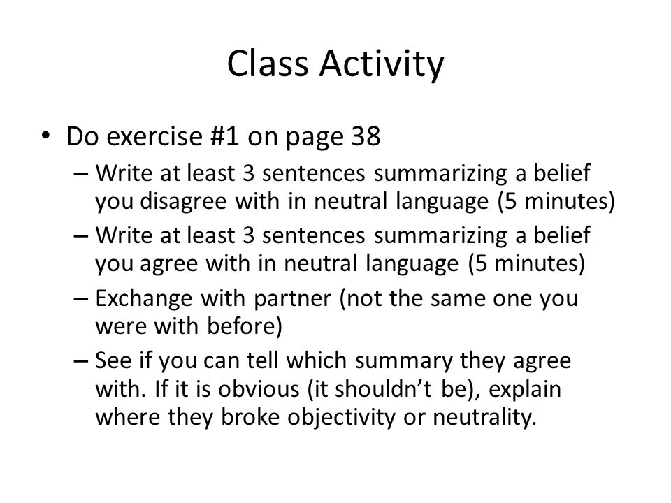 Class Activity Do exercise #1 on page 38 – Write at least 3 sentences summarizing a belief you disagree with in neutral language (5 minutes) – Write at least 3 sentences summarizing a belief you agree with in neutral language (5 minutes) – Exchange with partner (not the same one you were with before) – See if you can tell which summary they agree with.