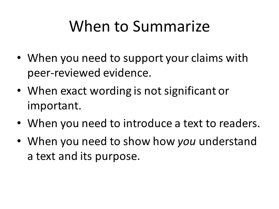 When to Summarize When you need to support your claims with peer-reviewed evidence.