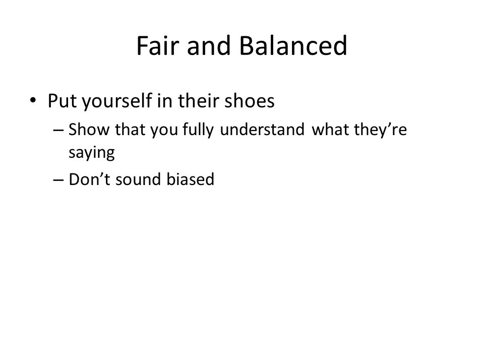 Fair and Balanced Put yourself in their shoes – Show that you fully understand what they're saying – Don't sound biased