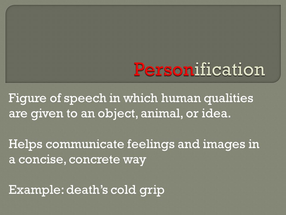Figure of speech in which human qualities are given to an object, animal, or idea. Helps communicate feelings and images in a concise, concrete way Ex