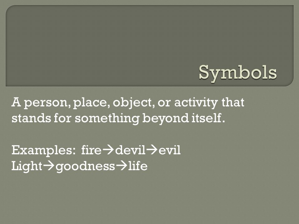 A person, place, object, or activity that stands for something beyond itself. Examples: fire  devil  evil Light  goodness  life