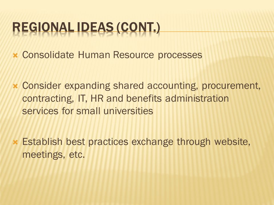  Consolidate Human Resource processes  Consider expanding shared accounting, procurement, contracting, IT, HR and benefits administration services for small universities  Establish best practices exchange through website, meetings, etc.