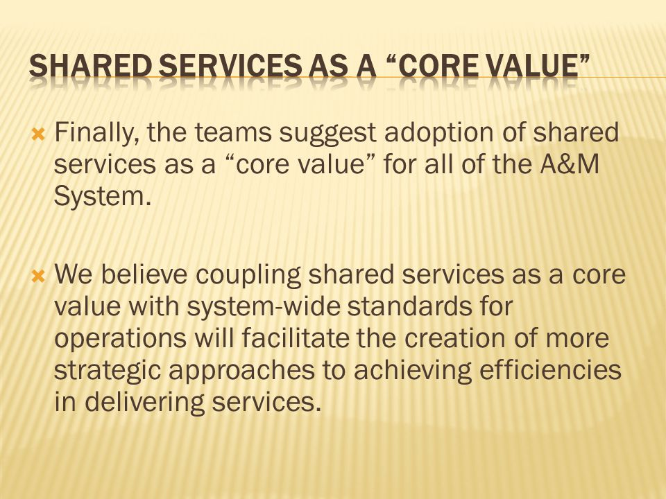  Finally, the teams suggest adoption of shared services as a core value for all of the A&M System.