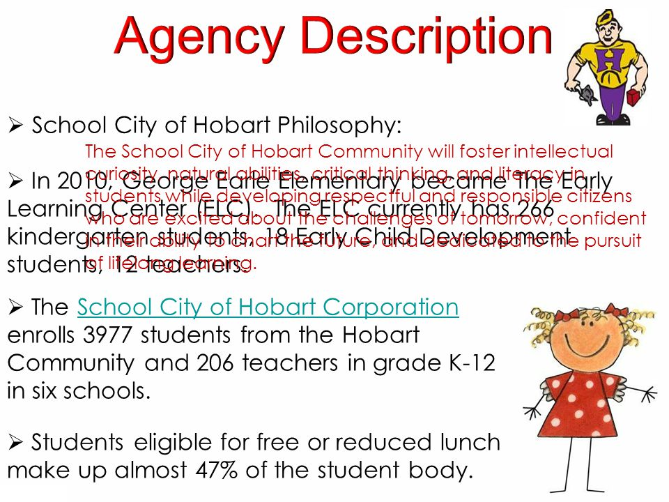  The School City of Hobart Corporation enrolls 3977 students from the Hobart Community and 206 teachers in grade K-12 in six schools.School City of Hobart Corporation  In 2010, George Earle Elementary became The Early Learning Center (ELC).