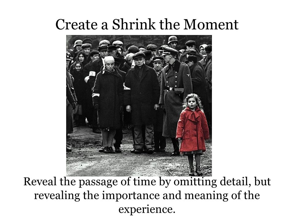Create a Shrink the Moment Reveal the passage of time by omitting detail, but revealing the importance and meaning of the experience.