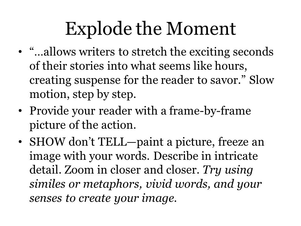 Explode the Moment …allows writers to stretch the exciting seconds of their stories into what seems like hours, creating suspense for the reader to savor. Slow motion, step by step.