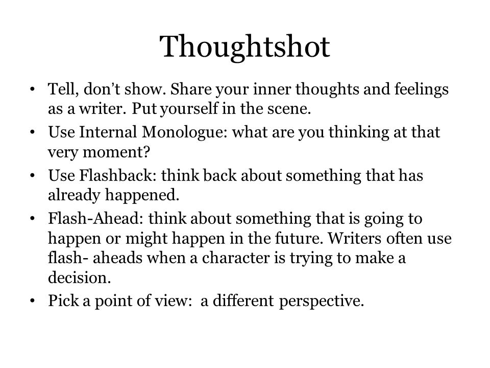 Thoughtshot Tell, don't show.Share your inner thoughts and feelings as a writer.