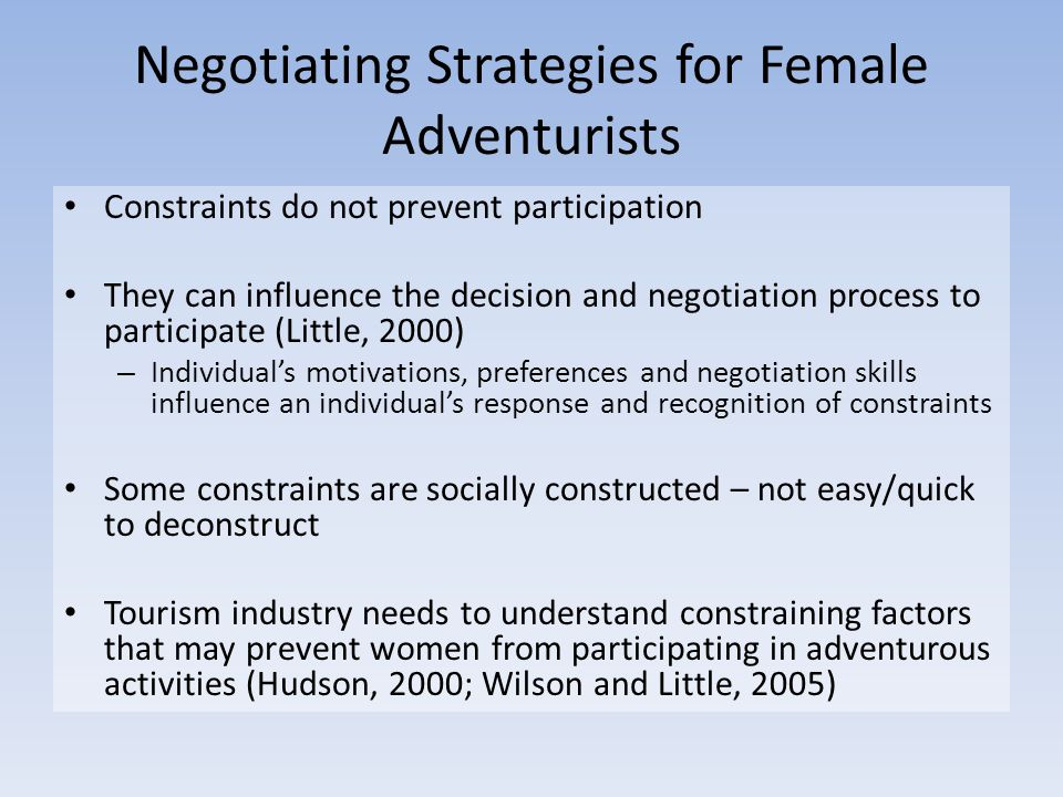 Negotiating Strategies for Female Adventurists Constraints do not prevent participation They can influence the decision and negotiation process to participate (Little, 2000) – Individual's motivations, preferences and negotiation skills influence an individual's response and recognition of constraints Some constraints are socially constructed – not easy/quick to deconstruct Tourism industry needs to understand constraining factors that may prevent women from participating in adventurous activities (Hudson, 2000; Wilson and Little, 2005)