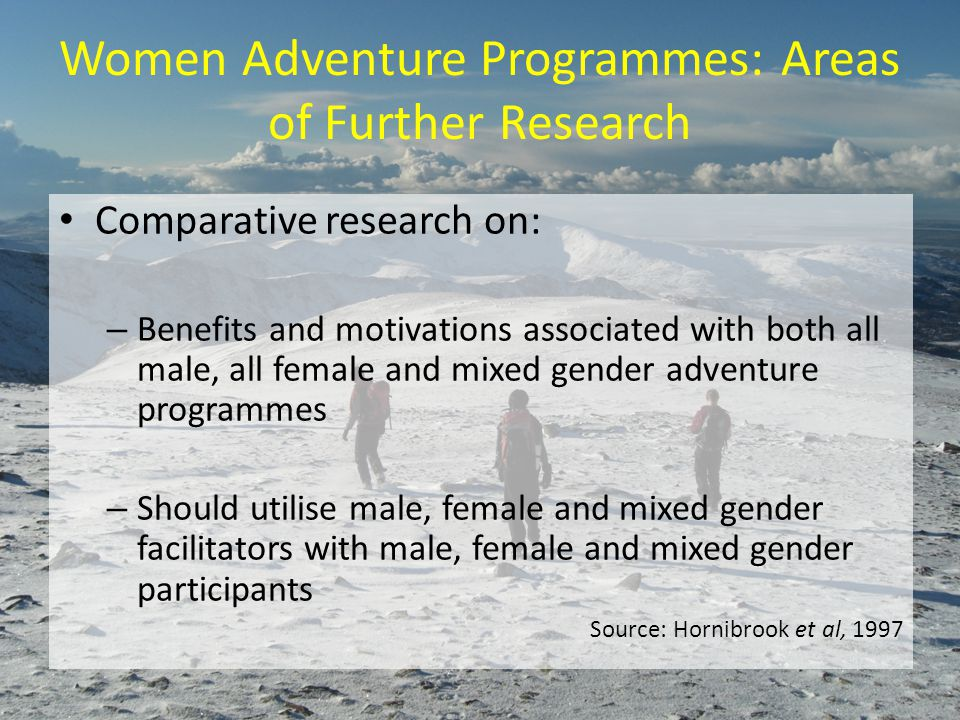 Women Adventure Programmes: Areas of Further Research Comparative research on: – Benefits and motivations associated with both all male, all female and mixed gender adventure programmes – Should utilise male, female and mixed gender facilitators with male, female and mixed gender participants Source: Hornibrook et al, 1997