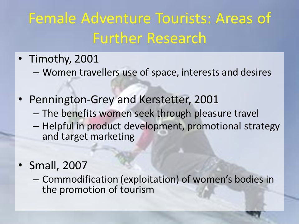 Female Adventure Tourists: Areas of Further Research Timothy, 2001 – Women travellers use of space, interests and desires Pennington-Grey and Kerstetter, 2001 – The benefits women seek through pleasure travel – Helpful in product development, promotional strategy and target marketing Small, 2007 – Commodification (exploitation) of women's bodies in the promotion of tourism