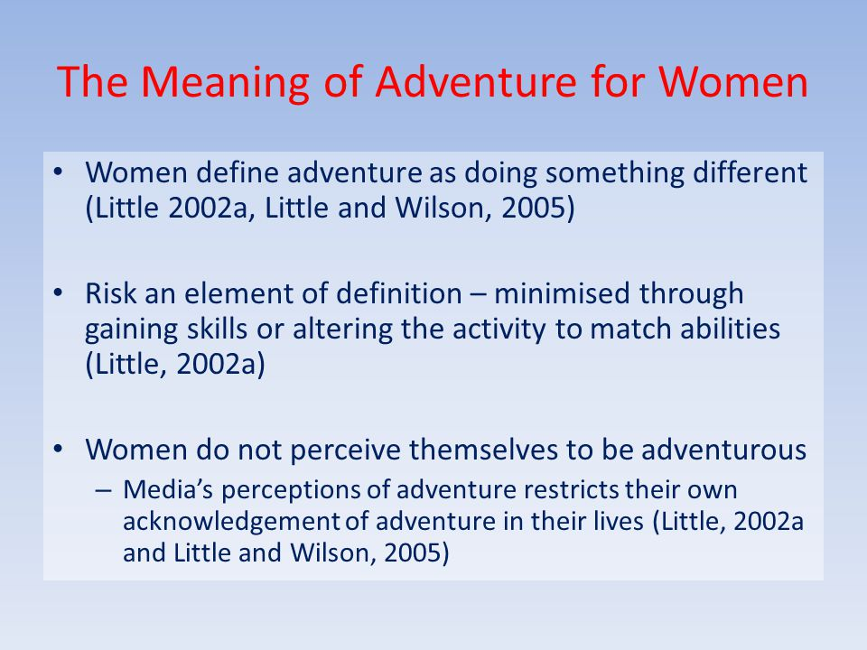 The Meaning of Adventure for Women Women define adventure as doing something different (Little 2002a, Little and Wilson, 2005) Risk an element of definition – minimised through gaining skills or altering the activity to match abilities (Little, 2002a) Women do not perceive themselves to be adventurous – Media's perceptions of adventure restricts their own acknowledgement of adventure in their lives (Little, 2002a and Little and Wilson, 2005)