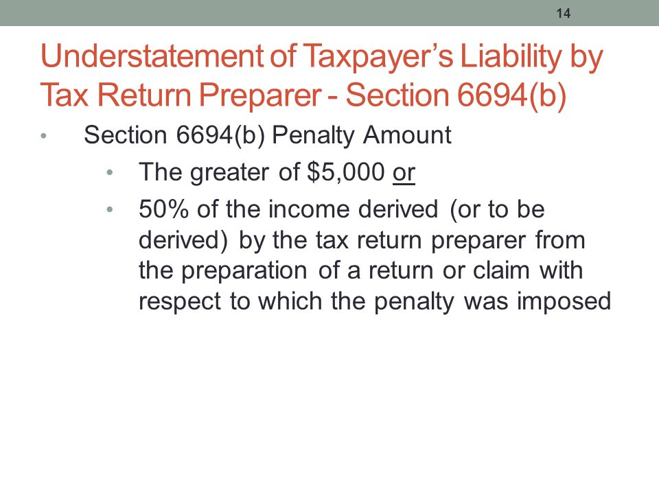 14 Understatement of Taxpayer's Liability by Tax Return Preparer - Section 6694(b) Section 6694(b) Penalty Amount The greater of $5,000 or 50% of the