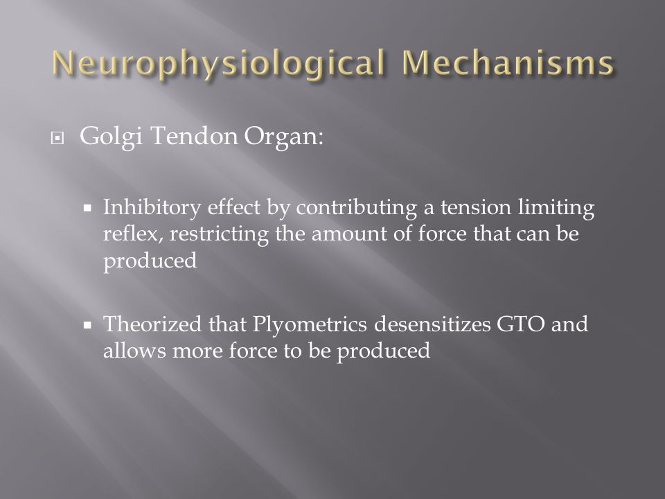  Golgi Tendon Organ:  Inhibitory effect by contributing a tension limiting reflex, restricting the amount of force that can be produced  Theorized that Plyometrics desensitizes GTO and allows more force to be produced