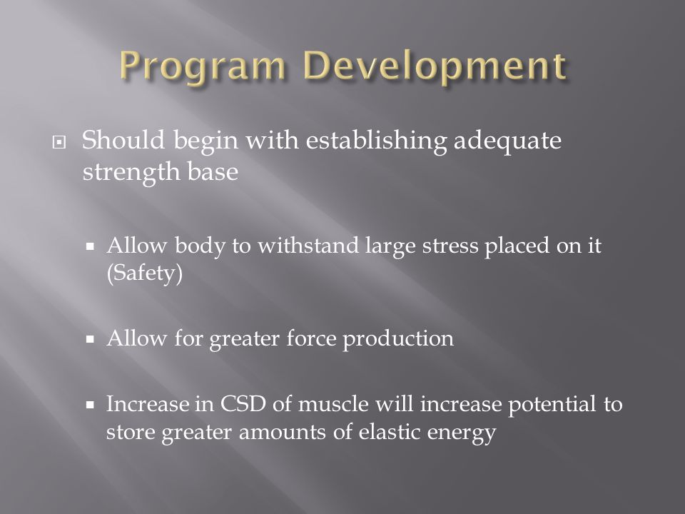  Should begin with establishing adequate strength base  Allow body to withstand large stress placed on it (Safety)  Allow for greater force production  Increase in CSD of muscle will increase potential to store greater amounts of elastic energy
