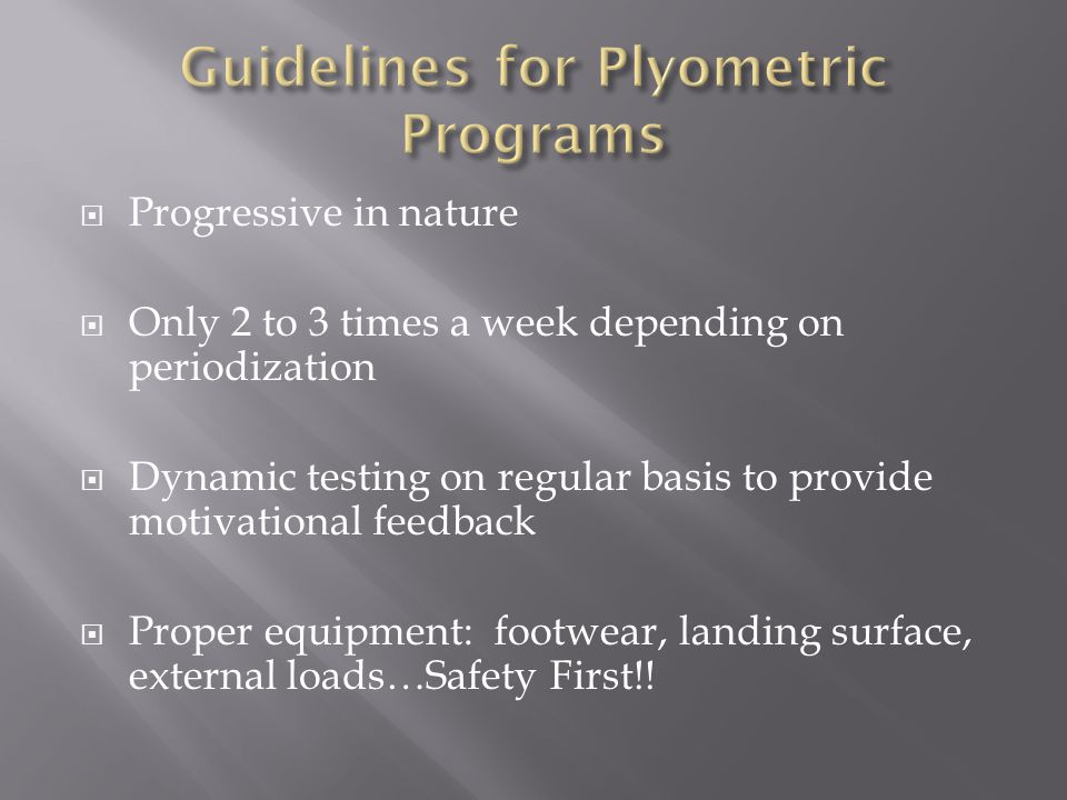  Progressive in nature  Only 2 to 3 times a week depending on periodization  Dynamic testing on regular basis to provide motivational feedback  Proper equipment: footwear, landing surface, external loads…Safety First!!