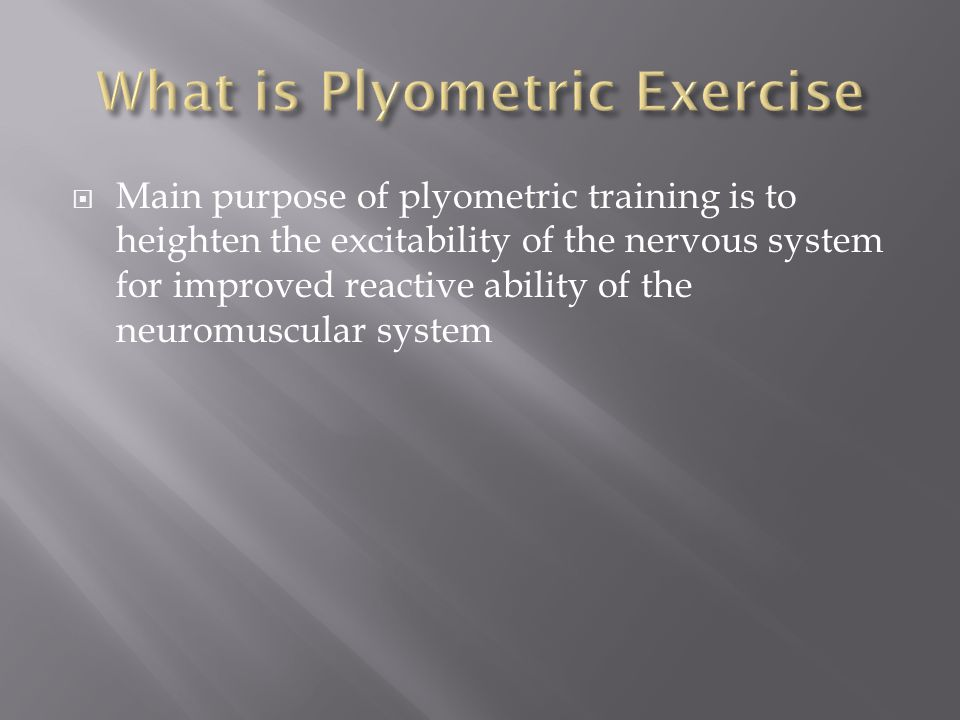  Main purpose of plyometric training is to heighten the excitability of the nervous system for improved reactive ability of the neuromuscular system