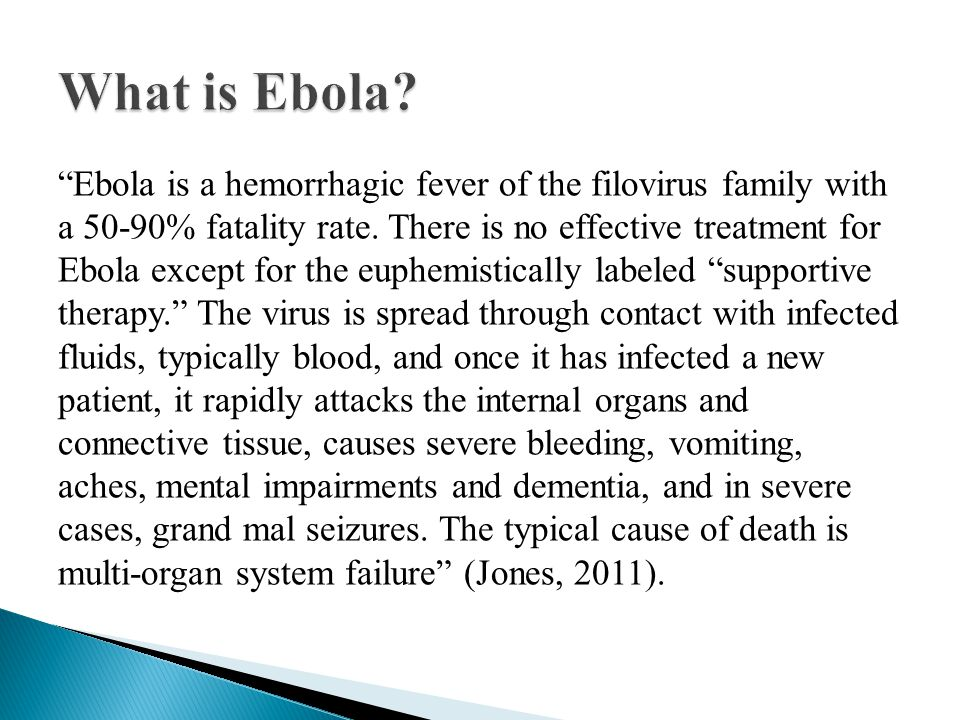 """Ebola is a hemorrhagic fever of the filovirus family with a 50-90% fatality rate. There is no effective treatment for Ebola except for the euphemisti"