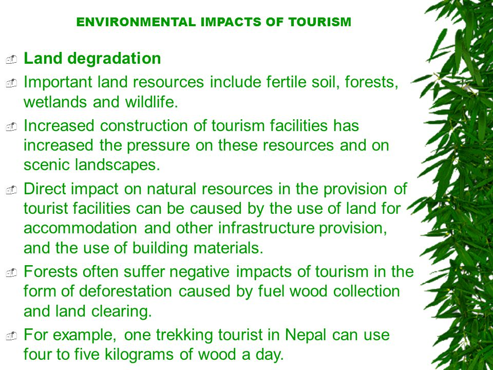 ENVIRONMENTAL IMPACTS OF TOURISM  Land degradation  Important land resources include fertile soil, forests, wetlands and wildlife.