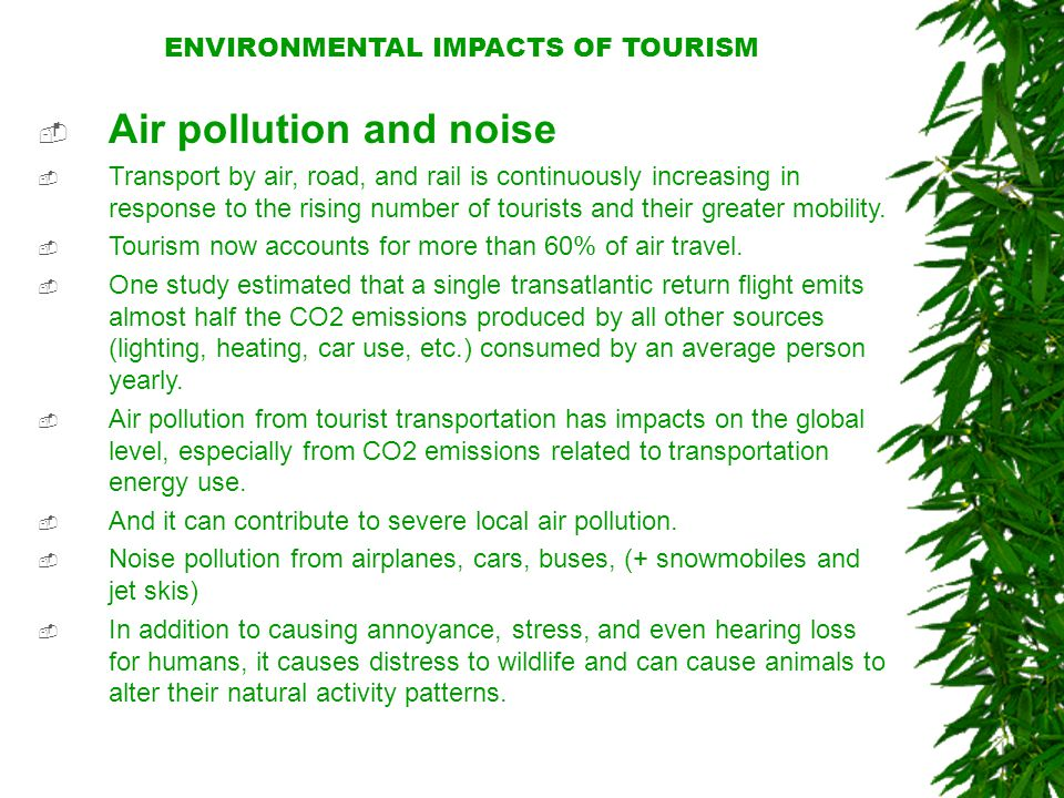 ENVIRONMENTAL IMPACTS OF TOURISM  Air pollution and noise  Transport by air, road, and rail is continuously increasing in response to the rising number of tourists and their greater mobility.