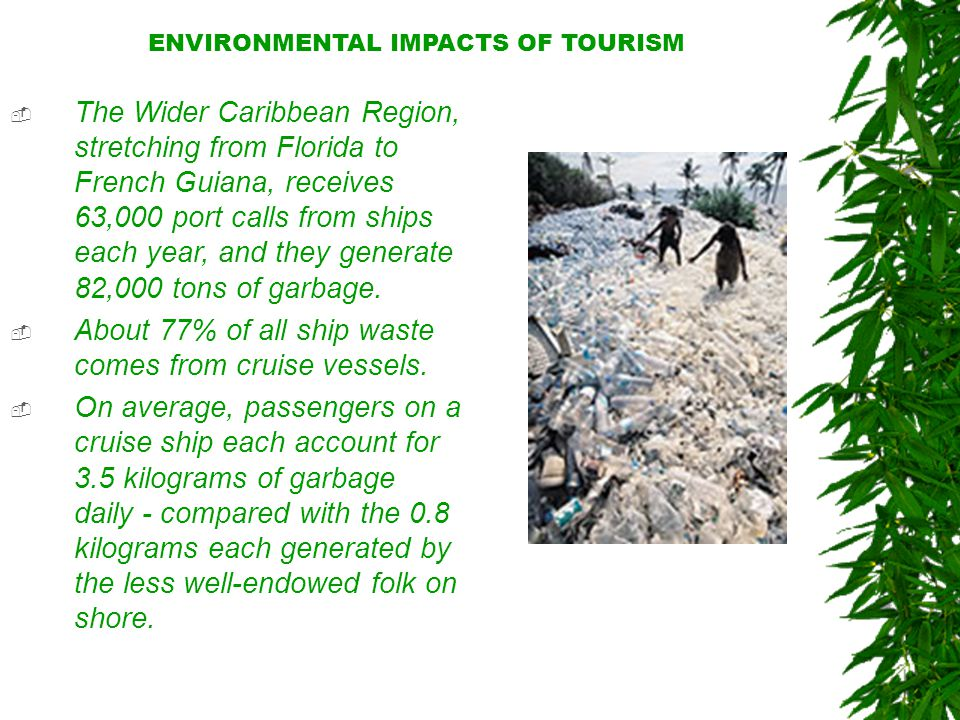 ENVIRONMENTAL IMPACTS OF TOURISM  The Wider Caribbean Region, stretching from Florida to French Guiana, receives 63,000 port calls from ships each year, and they generate 82,000 tons of garbage.