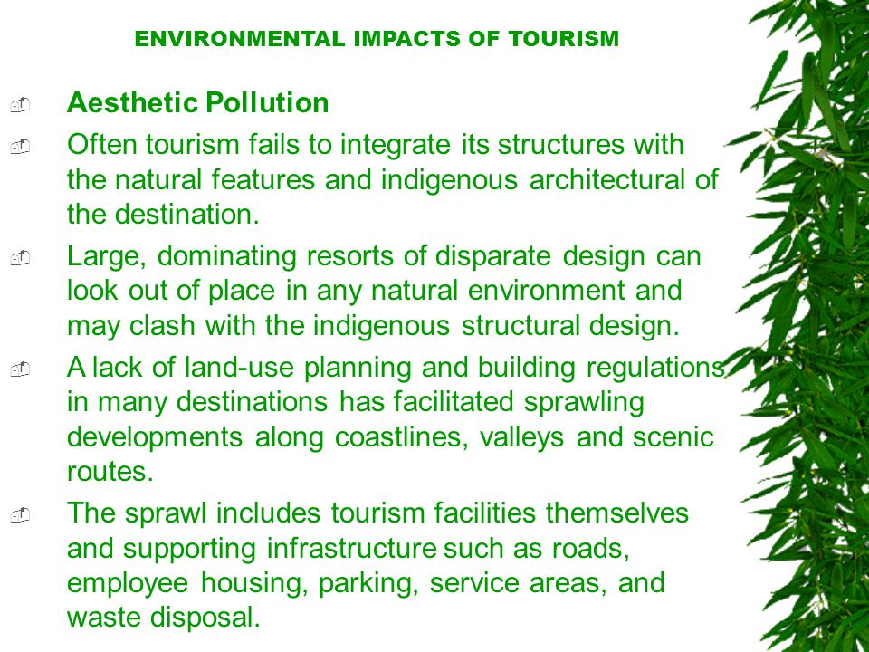 ENVIRONMENTAL IMPACTS OF TOURISM  Aesthetic Pollution  Often tourism fails to integrate its structures with the natural features and indigenous architectural of the destination.