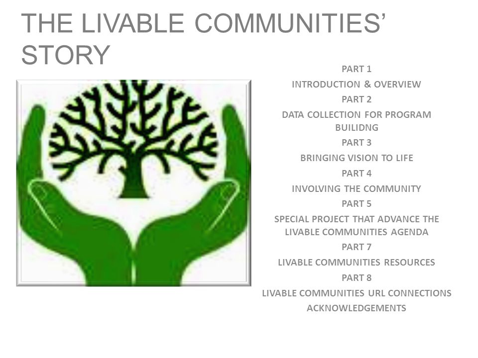 THE LIVABLE COMMUNITIES' STORY PART 1 INTRODUCTION & OVERVIEW PART 2 DATA COLLECTION FOR PROGRAM BUILIDNG PART 3 BRINGING VISION TO LIFE PART 4 INVOLVING THE COMMUNITY PART 5 SPECIAL PROJECT THAT ADVANCE THE LIVABLE COMMUNITIES AGENDA PART 7 LIVABLE COMMUNITIES RESOURCES PART 8 LIVABLE COMMUNITIES URL CONNECTIONS ACKNOWLEDGEMENTS