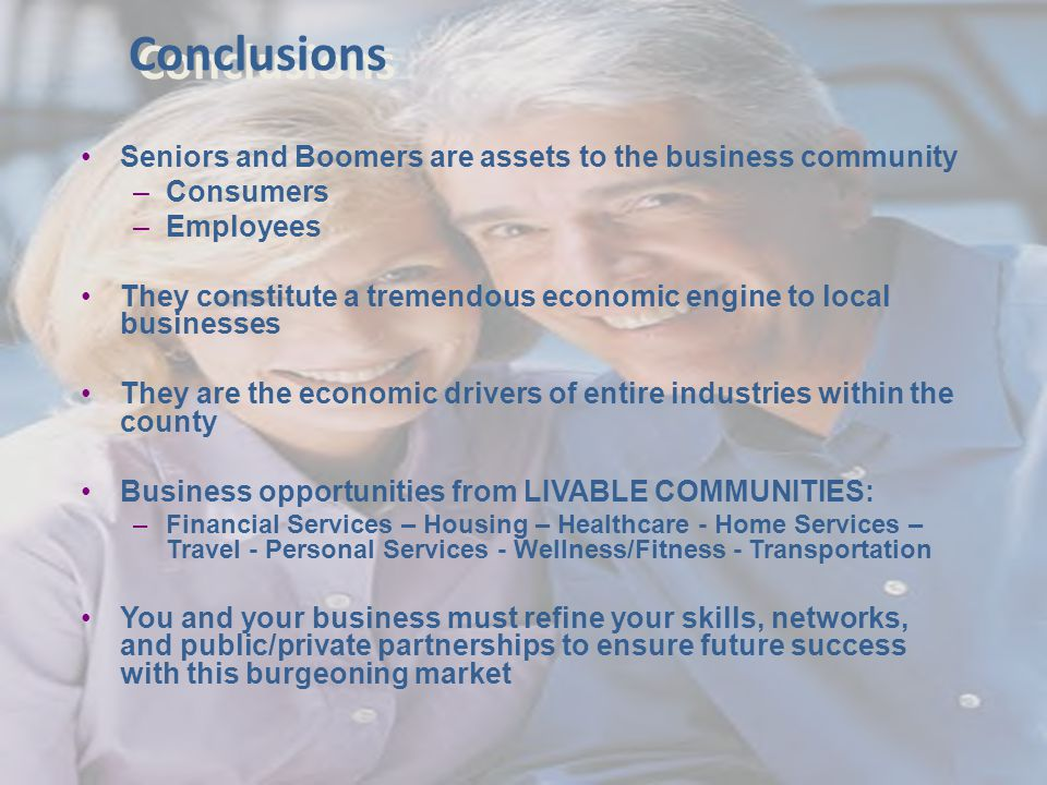 Conclusions Seniors and Boomers are assets to the business community –Consumers –Employees They constitute a tremendous economic engine to local businesses They are the economic drivers of entire industries within the county Business opportunities from LIVABLE COMMUNITIES: –Financial Services – Housing – Healthcare - Home Services – Travel - Personal Services - Wellness/Fitness - Transportation You and your business must refine your skills, networks, and public/private partnerships to ensure future success with this burgeoning market