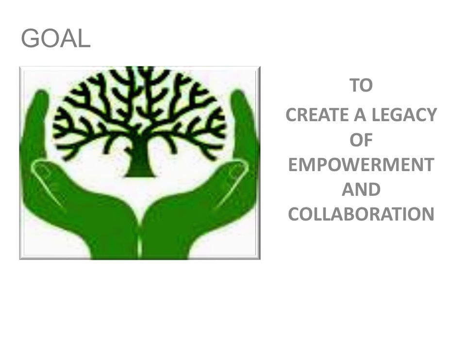 GOAL TO CREATE A LEGACY OF EMPOWERMENT AND COLLABORATION