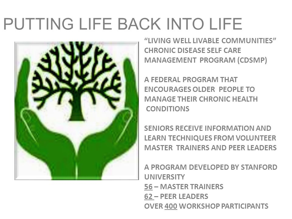 PUTTING LIFE BACK INTO LIFE LIVING WELL LIVABLE COMMUNITIES CHRONIC DISEASE SELF CARE MANAGEMENT PROGRAM (CDSMP) A FEDERAL PROGRAM THAT ENCOURAGES OLDER PEOPLE TO MANAGE THEIR CHRONIC HEALTH CONDITIONS SENIORS RECEIVE INFORMATION AND LEARN TECHNIQUES FROM VOLUNTEER MASTER TRAINERS AND PEER LEADERS A PROGRAM DEVELOPED BY STANFORD UNIVERSITY 56 – MASTER TRAINERS 62 – PEER LEADERS OVER 400 WORKSHOP PARTICIPANTS