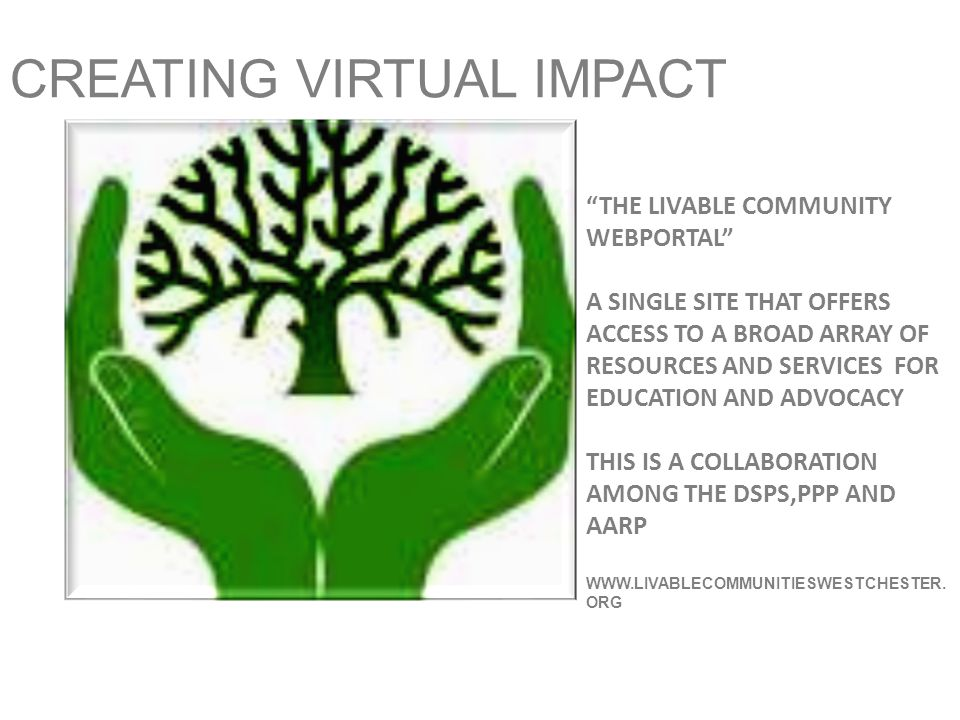 CREATING VIRTUAL IMPACT THE LIVABLE COMMUNITY WEBPORTAL A SINGLE SITE THAT OFFERS ACCESS TO A BROAD ARRAY OF RESOURCES AND SERVICES FOR EDUCATION AND ADVOCACY THIS IS A COLLABORATION AMONG THE DSPS,PPP AND AARP WWW.LIVABLECOMMUNITIESWESTCHESTER.