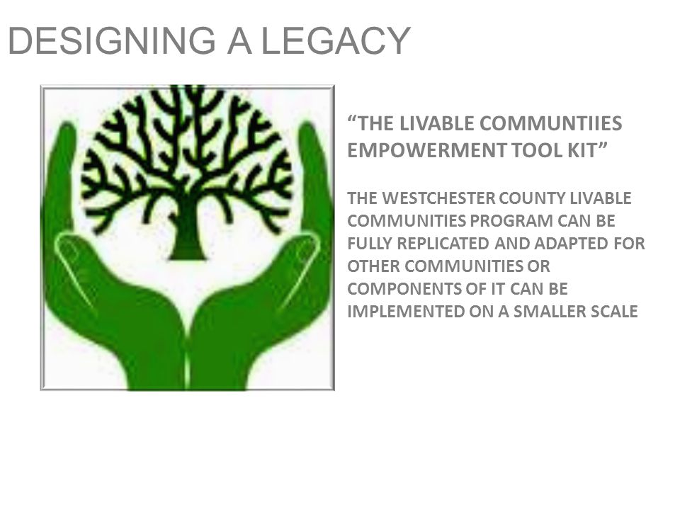 DESIGNING A LEGACY THE LIVABLE COMMUNTIIES EMPOWERMENT TOOL KIT THE WESTCHESTER COUNTY LIVABLE COMMUNITIES PROGRAM CAN BE FULLY REPLICATED AND ADAPTED FOR OTHER COMMUNITIES OR COMPONENTS OF IT CAN BE IMPLEMENTED ON A SMALLER SCALE