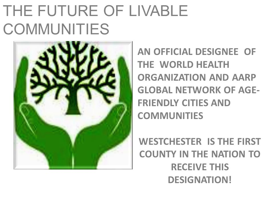 THE FUTURE OF LIVABLE COMMUNITIES AN OFFICIAL DESIGNEE OF THE WORLD HEALTH ORGANIZATION AND AARP GLOBAL NETWORK OF AGE- FRIENDLY CITIES AND COMMUNITIES WESTCHESTER IS THE FIRST COUNTY IN THE NATION TO RECEIVE THIS DESIGNATION!