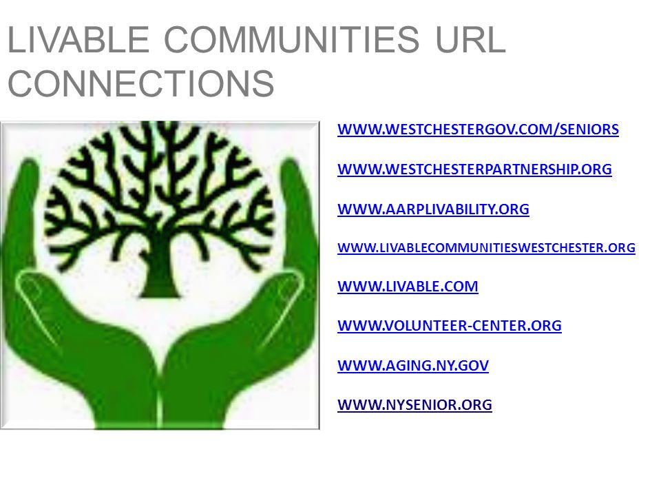 LIVABLE COMMUNITIES URL CONNECTIONS WWW.WESTCHESTERGOV.COM/SENIORS WWW.WESTCHESTERPARTNERSHIP.ORG WWW.AARPLIVABILITY.ORG WWW.LIVABLECOMMUNITIESWESTCHESTER.ORG WWW.LIVABLE.COM WWW.VOLUNTEER-CENTER.ORG WWW.AGING.NY.GOV WWW.NYSENIOR.ORG