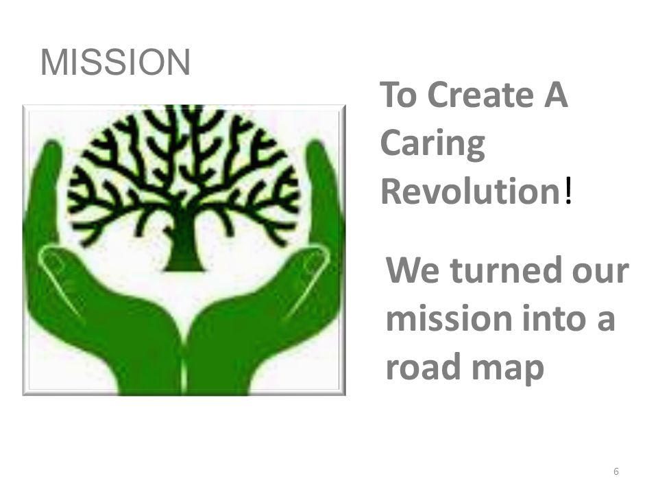 MISSION To Create A Caring Revolution! We turned our mission into a road map 6