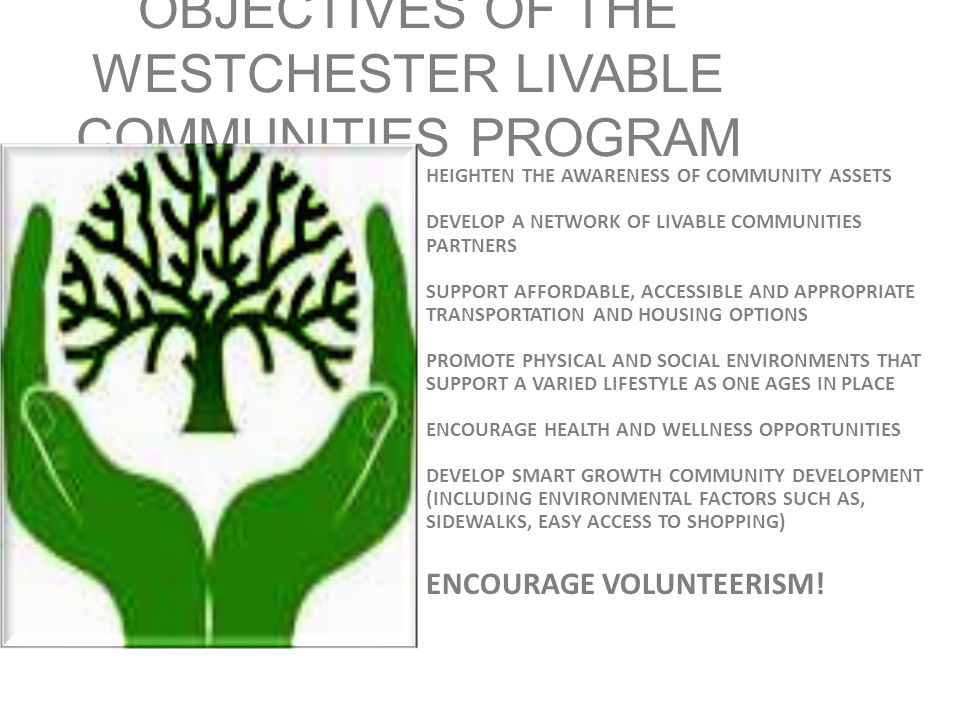 OBJECTIVES OF THE WESTCHESTER LIVABLE COMMUNITIES PROGRAM HEIGHTEN THE AWARENESS OF COMMUNITY ASSETS DEVELOP A NETWORK OF LIVABLE COMMUNITIES PARTNERS SUPPORT AFFORDABLE, ACCESSIBLE AND APPROPRIATE TRANSPORTATION AND HOUSING OPTIONS PROMOTE PHYSICAL AND SOCIAL ENVIRONMENTS THAT SUPPORT A VARIED LIFESTYLE AS ONE AGES IN PLACE ENCOURAGE HEALTH AND WELLNESS OPPORTUNITIES DEVELOP SMART GROWTH COMMUNITY DEVELOPMENT (INCLUDING ENVIRONMENTAL FACTORS SUCH AS, SIDEWALKS, EASY ACCESS TO SHOPPING) ENCOURAGE VOLUNTEERISM!