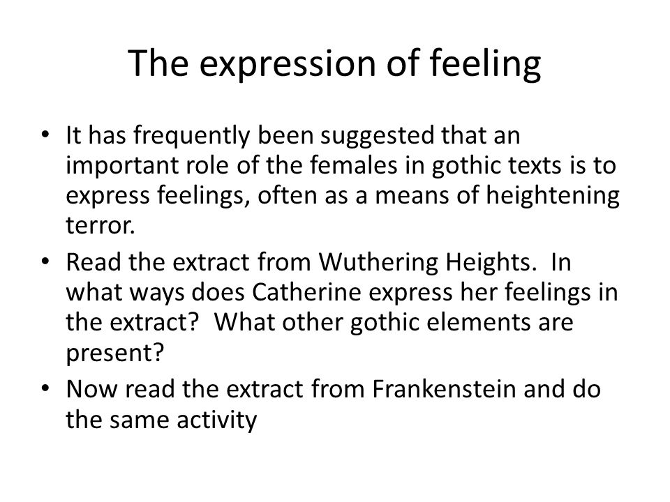 The expression of feeling It has frequently been suggested that an important role of the females in gothic texts is to express feelings, often as a me