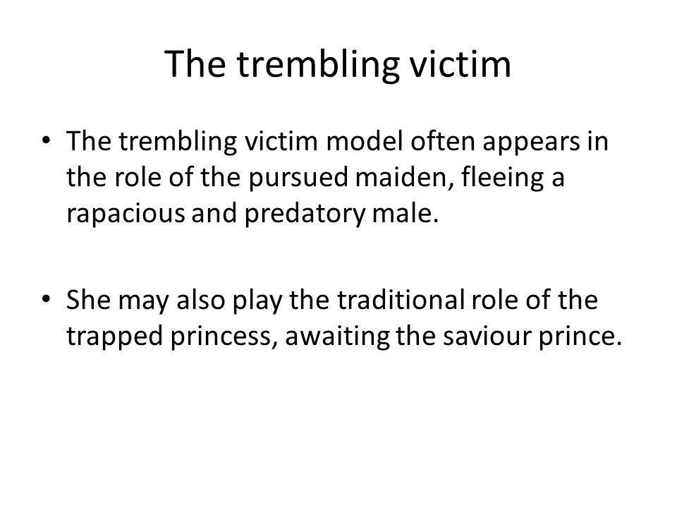 The trembling victim The trembling victim model often appears in the role of the pursued maiden, fleeing a rapacious and predatory male. She may also